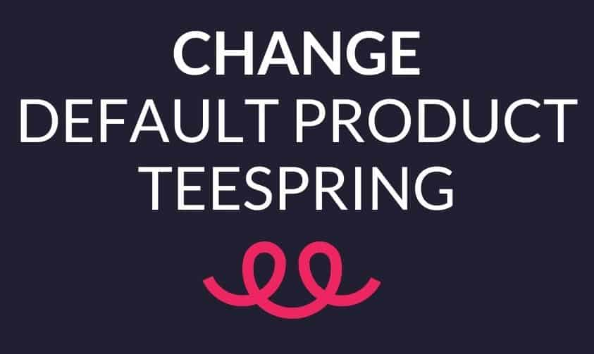 Read more about the article How Do I Change My Default Product On Teespring? (In 4 Clicks)